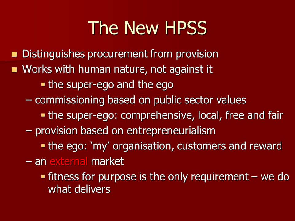 The New HPSS Distinguishes procurement from provision Distinguishes procurement from provision Works with human nature, not against it Works with human nature, not against it the super-ego and the ego the super-ego and the ego –commissioning based on public sector values the super-ego: comprehensive, local, free and fair the super-ego: comprehensive, local, free and fair –provision based on entrepreneurialism the ego: my organisation, customers and reward the ego: my organisation, customers and reward –an external market fitness for purpose is the only requirement – we do what delivers fitness for purpose is the only requirement – we do what delivers