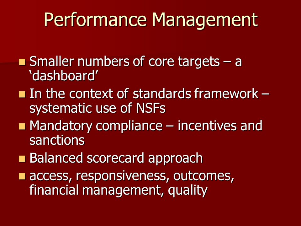 Performance Management Smaller numbers of core targets – a dashboard Smaller numbers of core targets – a dashboard In the context of standards framework – systematic use of NSFs In the context of standards framework – systematic use of NSFs Mandatory compliance – incentives and sanctions Mandatory compliance – incentives and sanctions Balanced scorecard approach Balanced scorecard approach access, responsiveness, outcomes, financial management, quality access, responsiveness, outcomes, financial management, quality