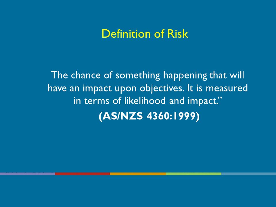 Definition of Risk The chance of something happening that will have an impact upon objectives.