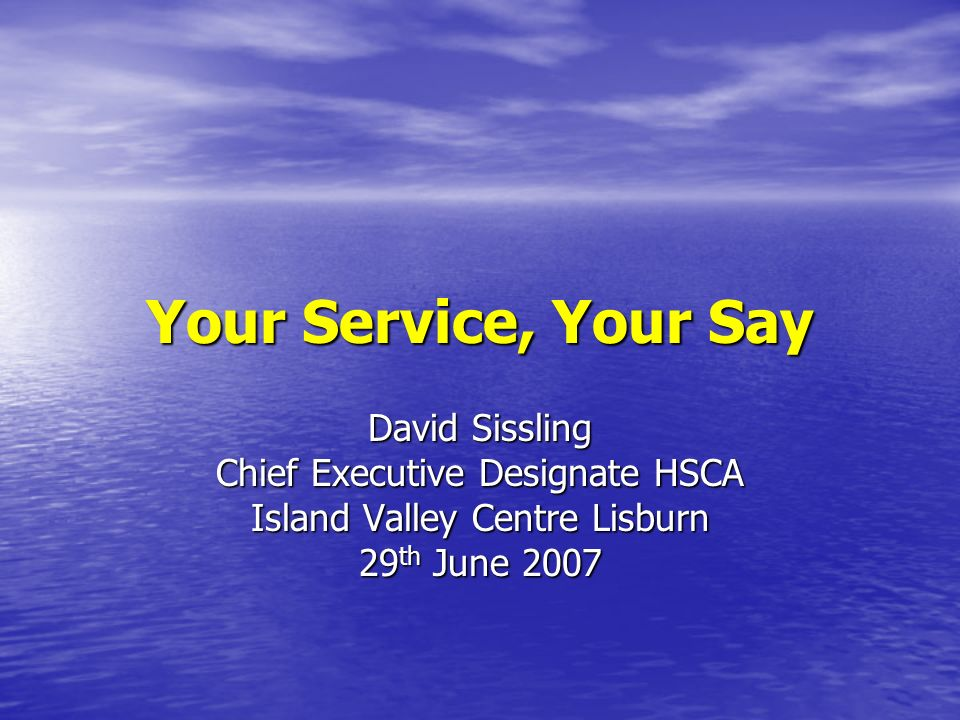 Your Service, Your Say David Sissling Chief Executive Designate HSCA Island Valley Centre Lisburn 29 th June 2007