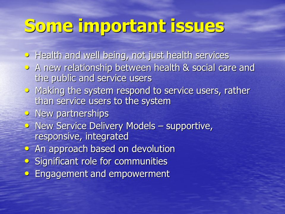 Some important issues Health and well being, not just health services Health and well being, not just health services A new relationship between healt