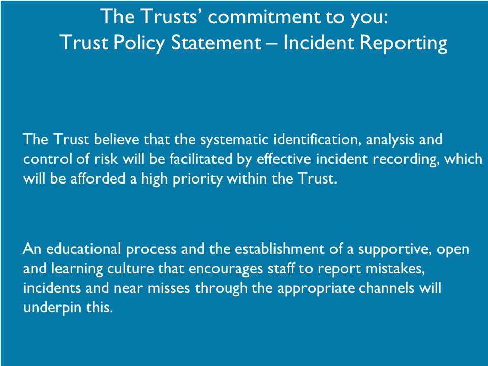 The Trusts commitment to you: Trust Policy Statement – Incident Reporting The Trust believe that the systematic identification, analysis and control o