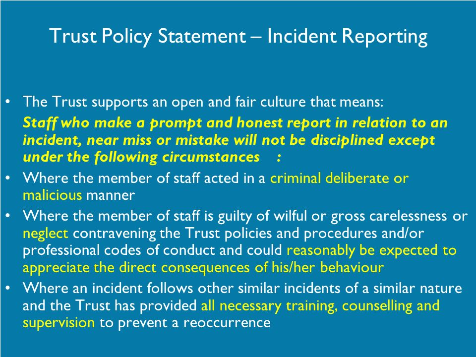 Trust Policy Statement – Incident Reporting The Trust supports an open and fair culture that means: Staff who make a prompt and honest report in relat