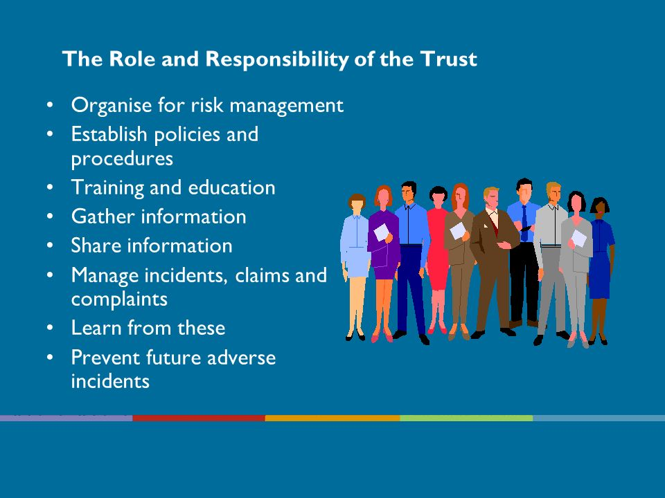 The Role and Responsibility of Managers Managers: –Risk Management Strategy and systems –Promoting Risk Management awareness –Ensuring Risk Assessments completed and communicated –Encouraging adverse event / incident reporting, near miss, and learning –Releasing staff for training –Identify and release staff to act as risk assessors –Monitoring professional/clinical and social care standards –Ensure compliance with standards and legislation