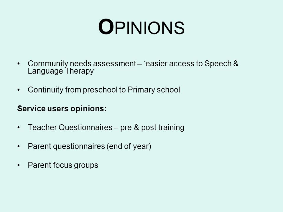 O PINIONS Community needs assessment – easier access to Speech & Language Therapy Continuity from preschool to Primary school Service users opinions: