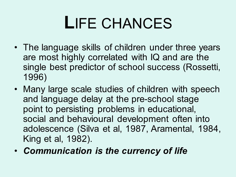 L IFE CHANCES The language skills of children under three years are most highly correlated with IQ and are the single best predictor of school success