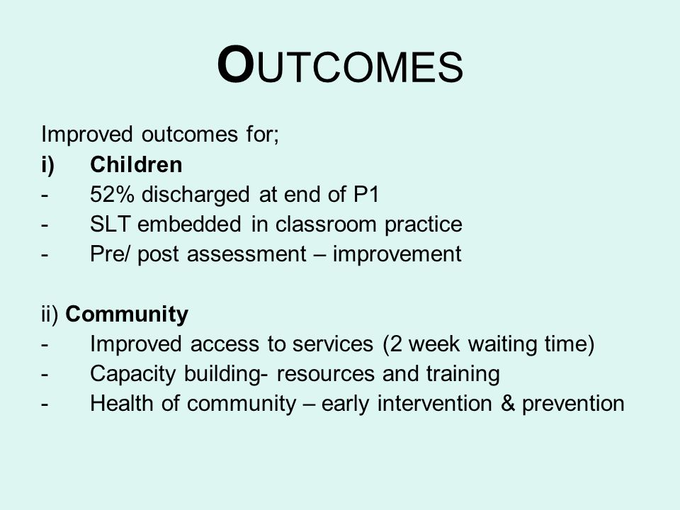 O UTCOMES Improved outcomes for; i)Children -52% discharged at end of P1 -SLT embedded in classroom practice -Pre/ post assessment – improvement ii) C