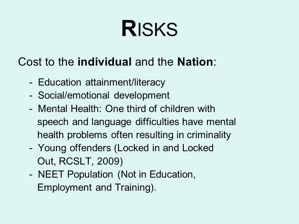 R ISKS Cost to the individual and the Nation: - Education attainment/literacy - Social/emotional development - Mental Health: One third of children wi