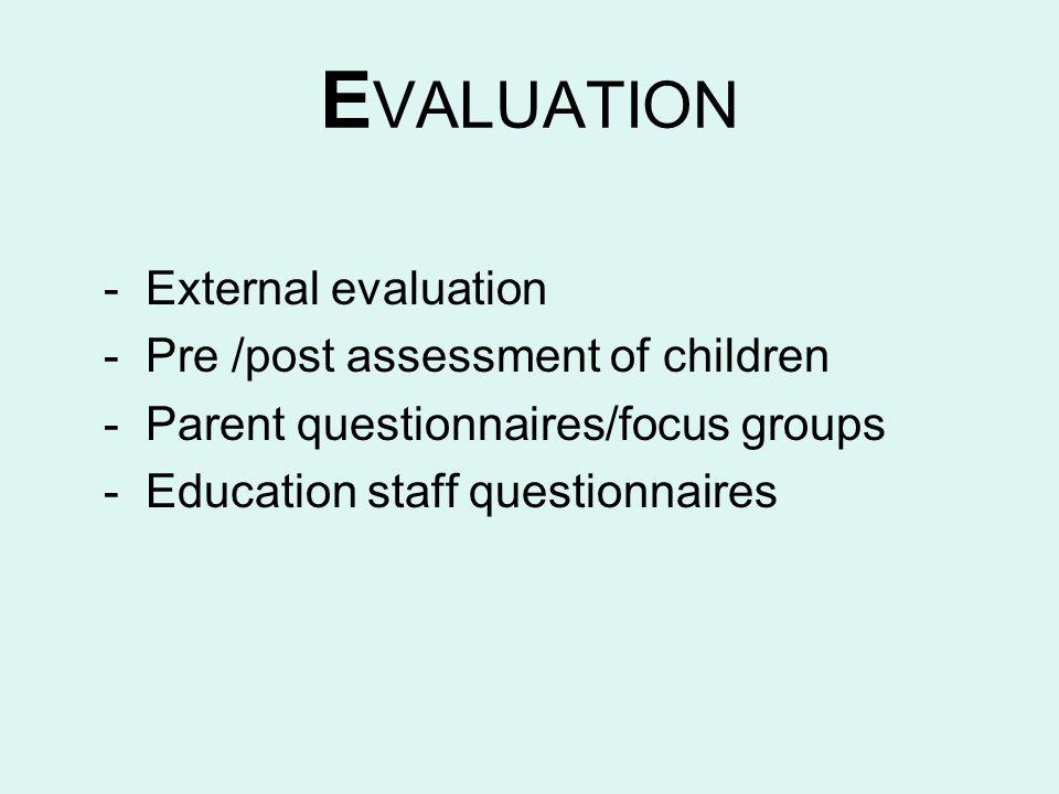 E VALUATION - External evaluation - Pre /post assessment of children - Parent questionnaires/focus groups - Education staff questionnaires