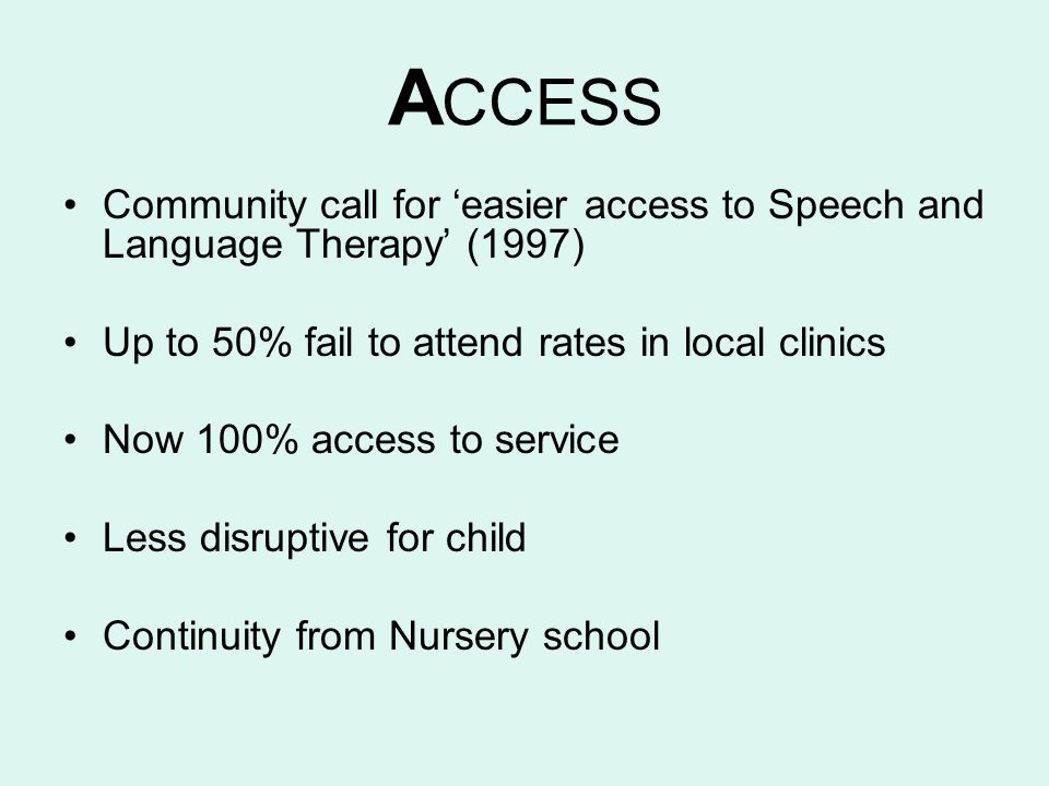 A CCESS Community call for easier access to Speech and Language Therapy (1997) Up to 50% fail to attend rates in local clinics Now 100% access to serv