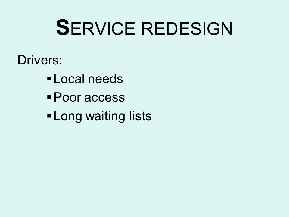 S ERVICE REDESIGN Drivers: Local needs Poor access Long waiting lists
