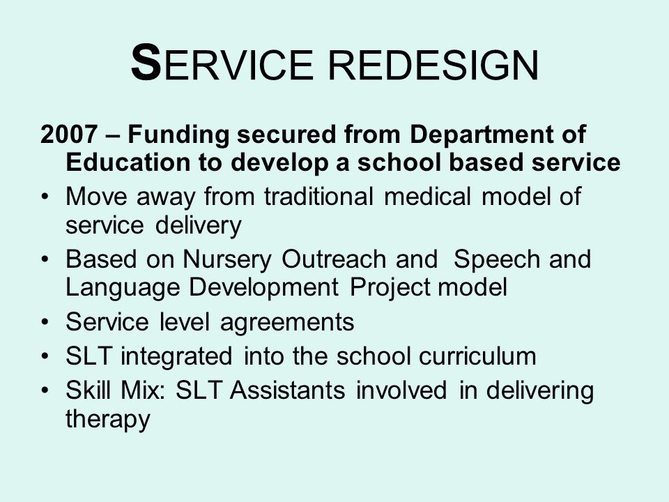 S ERVICE REDESIGN 2007 – Funding secured from Department of Education to develop a school based service Move away from traditional medical model of se