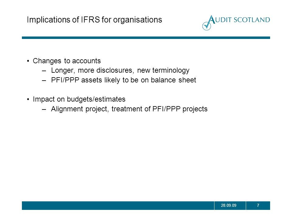 728.09.09 Implications of IFRS for organisations Changes to accounts –Longer, more disclosures, new terminology –PFI/PPP assets likely to be on balanc