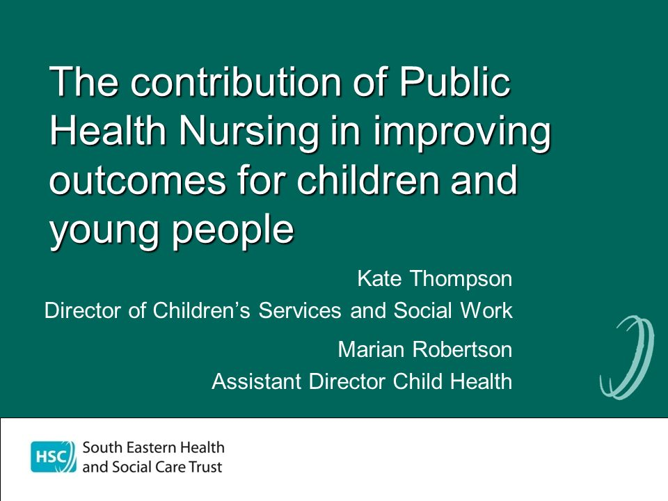 The contribution of Public Health Nursing in improving outcomes for children and young people Kate Thompson Director of Childrens Services and Social Work Marian Robertson Assistant Director Child Health Marian Robertson