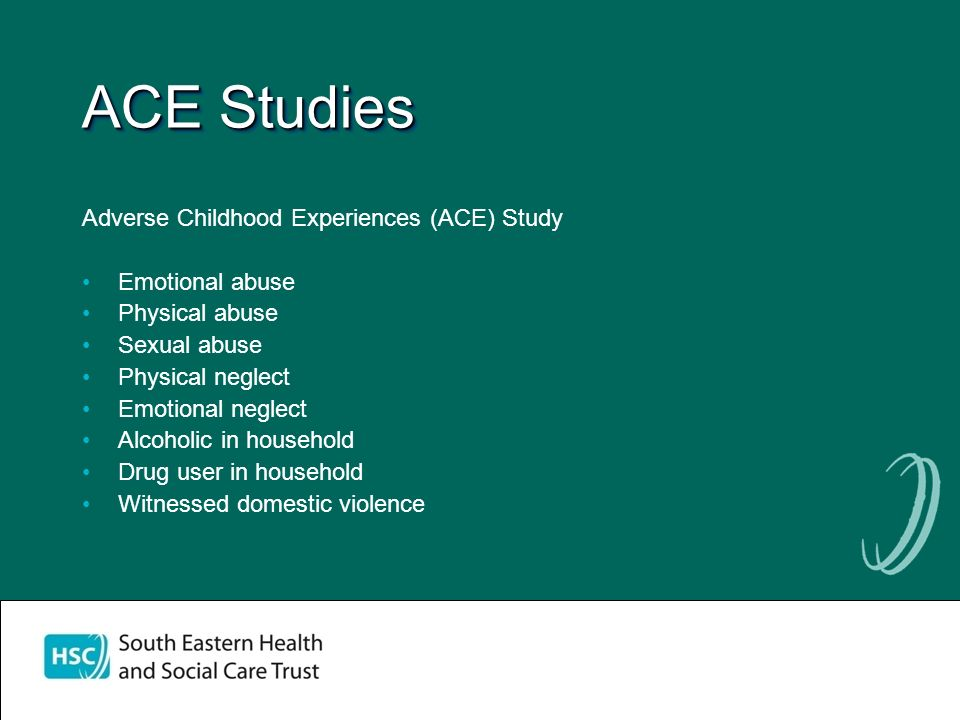 ACE Studies Adverse Childhood Experiences (ACE) Study Emotional abuse Physical abuse Sexual abuse Physical neglect Emotional neglect Alcoholic in household Drug user in household Witnessed domestic violence