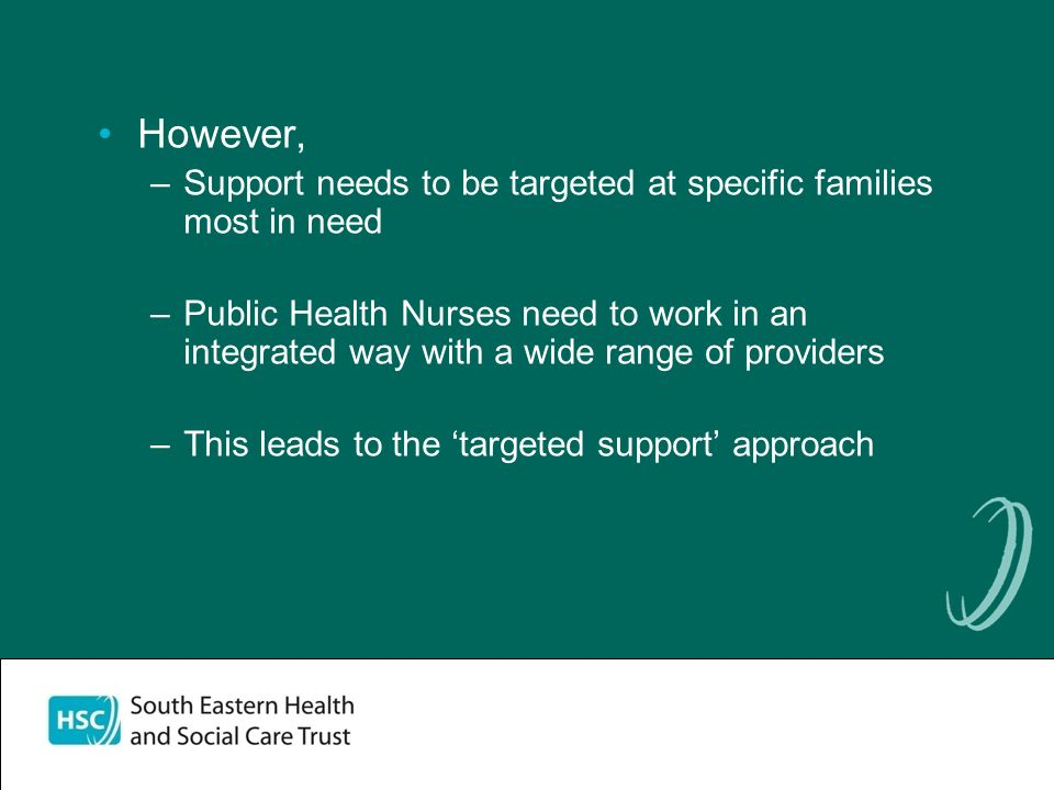 However, –Support needs to be targeted at specific families most in need –Public Health Nurses need to work in an integrated way with a wide range of providers –This leads to the targeted support approach