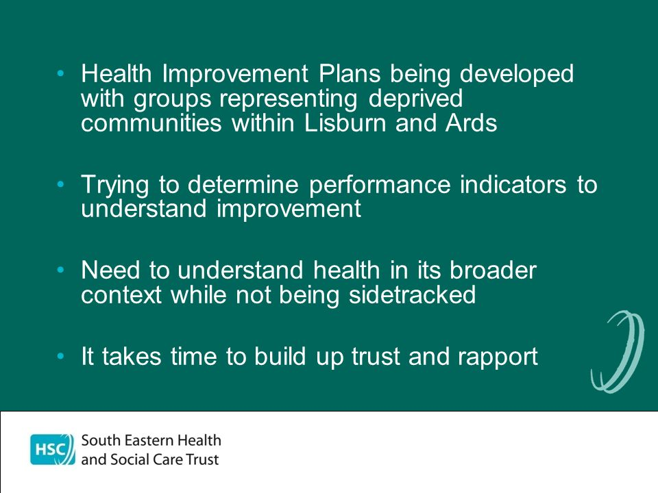 Health Improvement Plans being developed with groups representing deprived communities within Lisburn and Ards Trying to determine performance indicators to understand improvement Need to understand health in its broader context while not being sidetracked It takes time to build up trust and rapport