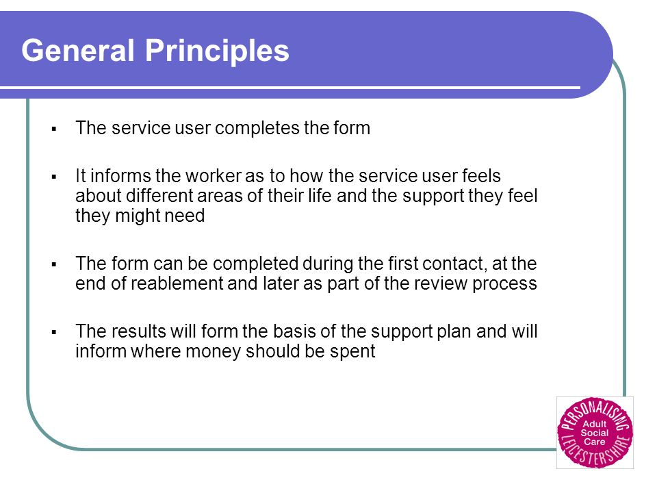 General Principles The service user completes the form It informs the worker as to how the service user feels about different areas of their life and the support they feel they might need The form can be completed during the first contact, at the end of reablement and later as part of the review process The results will form the basis of the support plan and will inform where money should be spent