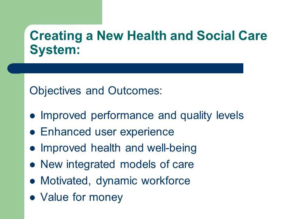Creating a New Health and Social Care System: Objectives and Outcomes: Improved performance and quality levels Enhanced user experience Improved healt