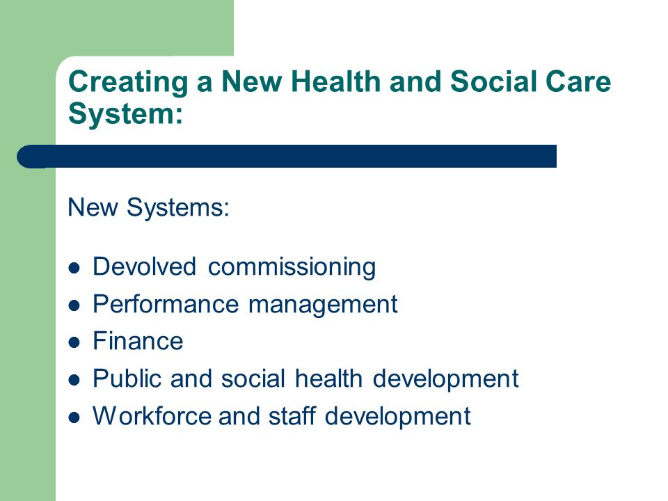 Creating a New Health and Social Care System: New Systems: Devolved commissioning Performance management Finance Public and social health development