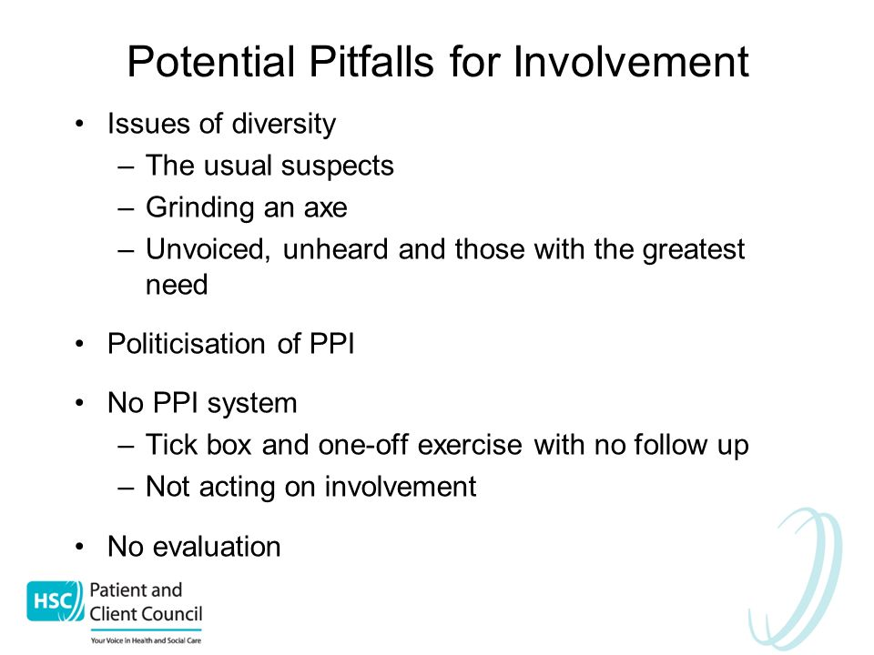 Potential Pitfalls for Involvement Issues of diversity –The usual suspects –Grinding an axe –Unvoiced, unheard and those with the greatest need Politicisation of PPI No PPI system –Tick box and one-off exercise with no follow up –Not acting on involvement No evaluation