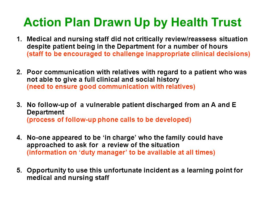 Action Plan Drawn Up by Health Trust 1.Medical and nursing staff did not critically review/reassess situation despite patient being in the Department for a number of hours (staff to be encouraged to challenge inappropriate clinical decisions) 2.Poor communication with relatives with regard to a patient who was not able to give a full clinical and social history (need to ensure good communication with relatives) 3.No follow-up of a vulnerable patient discharged from an A and E Department (process of follow-up phone calls to be developed) 4.No-one appeared to be in charge who the family could have approached to ask for a review of the situation (information on duty manager to be available at all times) 5.Opportunity to use this unfortunate incident as a learning point for medical and nursing staff