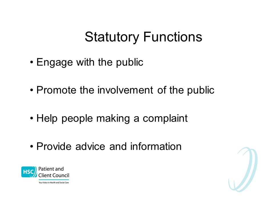 Statutory Functions Engage with the public Promote the involvement of the public Help people making a complaint Provide advice and information