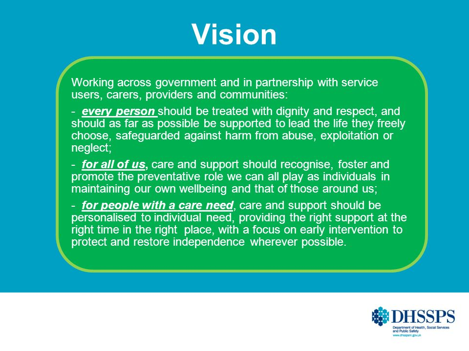 Vision Working across government and in partnership with service users, carers, providers and communities: - every person should be treated with dignity and respect, and should as far as possible be supported to lead the life they freely choose, safeguarded against harm from abuse, exploitation or neglect; - for all of us, care and support should recognise, foster and promote the preventative role we can all play as individuals in maintaining our own wellbeing and that of those around us; - for people with a care need, care and support should be personalised to individual need, providing the right support at the right time in the right place, with a focus on early intervention to protect and restore independence wherever possible.