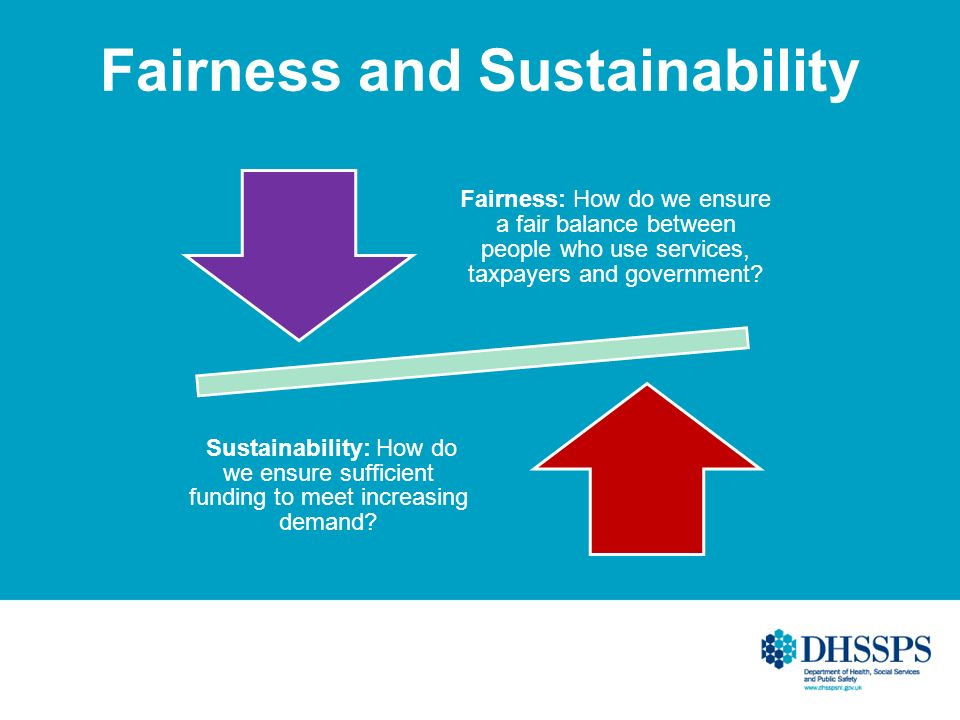 Fairness and Sustainability Fairness: How do we ensure a fair balance between people who use services, taxpayers and government? Sustainability: How d