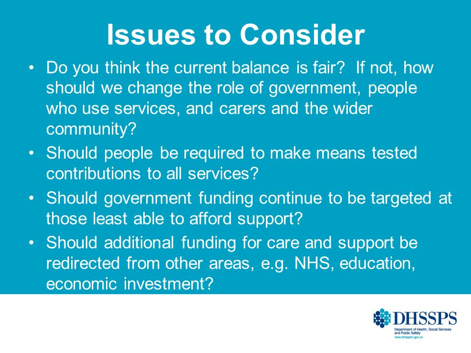 Issues to Consider Do you think the current balance is fair? If not, how should we change the role of government, people who use services, and carers
