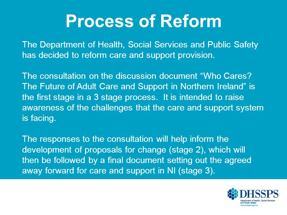Process of Reform The Department of Health, Social Services and Public Safety has decided to reform care and support provision. The consultation on th