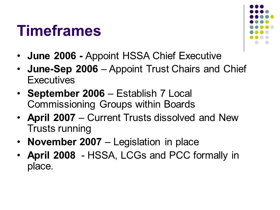 Timeframes June 2006 - Appoint HSSA Chief Executive June-Sep 2006 – Appoint Trust Chairs and Chief Executives September 2006 – Establish 7 Local Commissioning Groups within Boards April 2007 – Current Trusts dissolved and New Trusts running November 2007 – Legislation in place April 2008 - HSSA, LCGs and PCC formally in place.