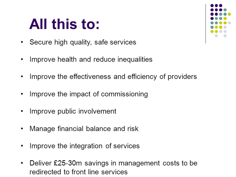 All this to: Secure high quality, safe services Improve health and reduce inequalities Improve the effectiveness and efficiency of providers Improve the impact of commissioning Improve public involvement Manage financial balance and risk Improve the integration of services Deliver £25-30m savings in management costs to be redirected to front line services