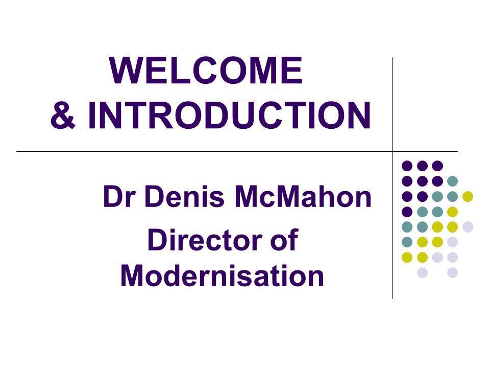 WELCOME & INTRODUCTION Dr Denis McMahon Director of Modernisation