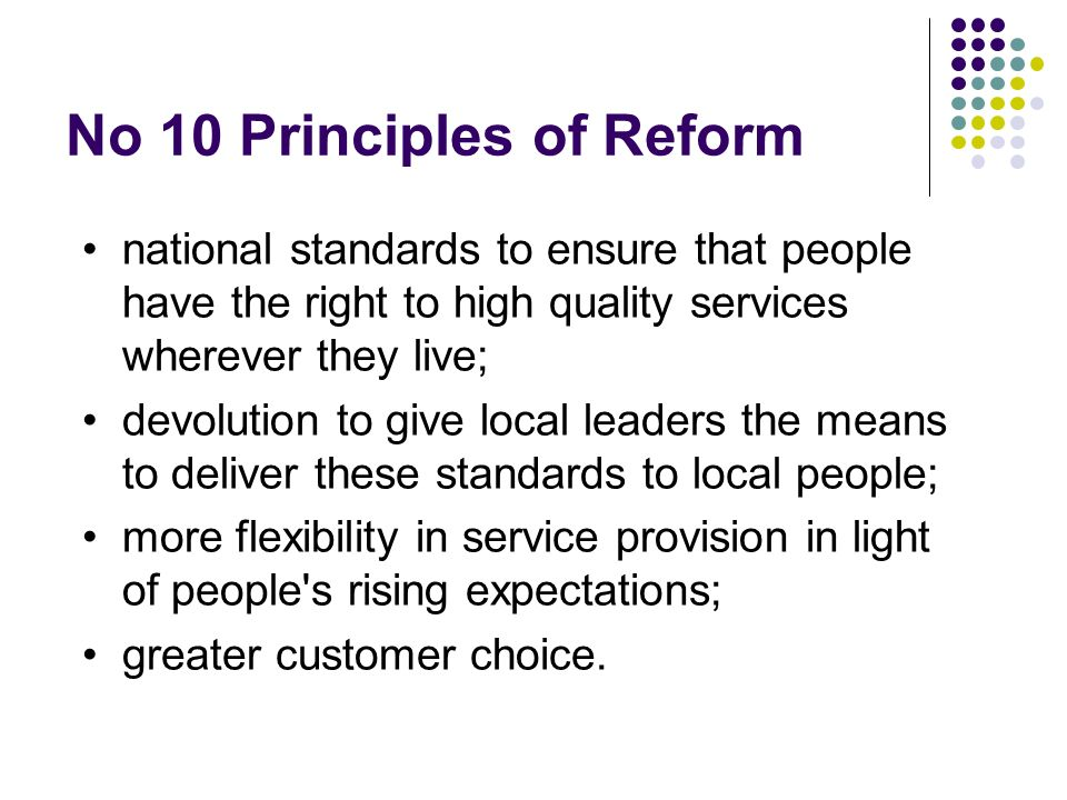 No 10 Principles of Reform national standards to ensure that people have the right to high quality services wherever they live; devolution to give local leaders the means to deliver these standards to local people; more flexibility in service provision in light of people s rising expectations; greater customer choice.