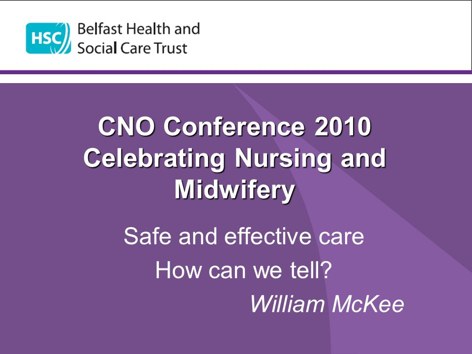 CNO Conference 2010 Celebrating Nursing and Midwifery Safe and effective care How can we tell? William McKee