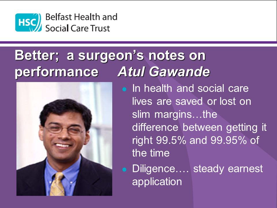 Better; a surgeons notes on performance Atul Gawande In health and social care lives are saved or lost on slim margins…the difference between getting it right 99.5% and 99.95% of the time Diligence….