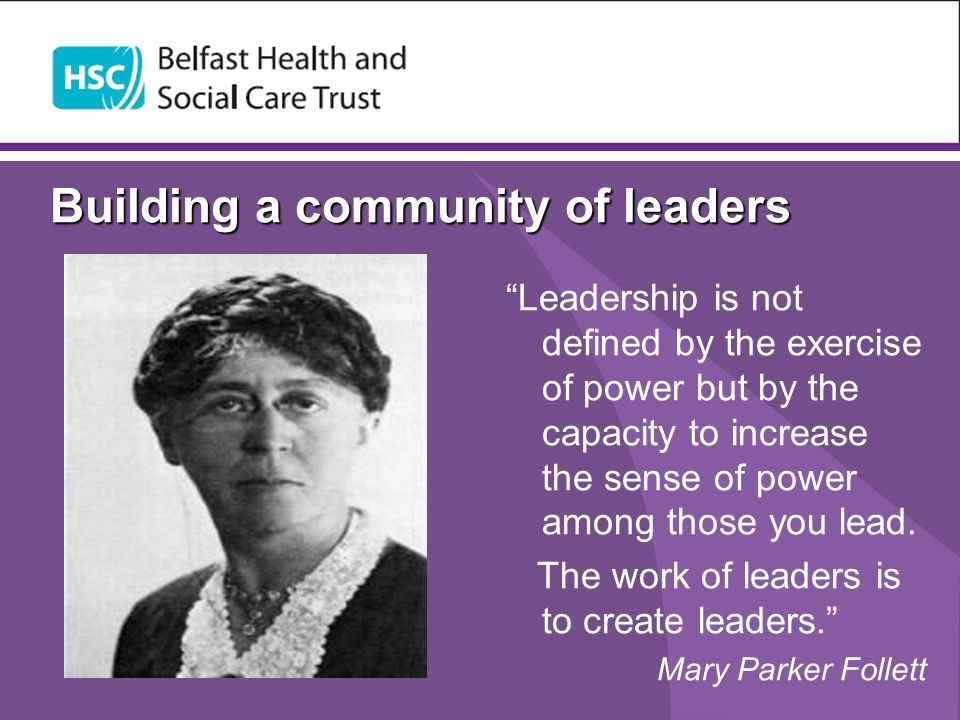 Building a community of leaders Leadership is not defined by the exercise of power but by the capacity to increase the sense of power among those you