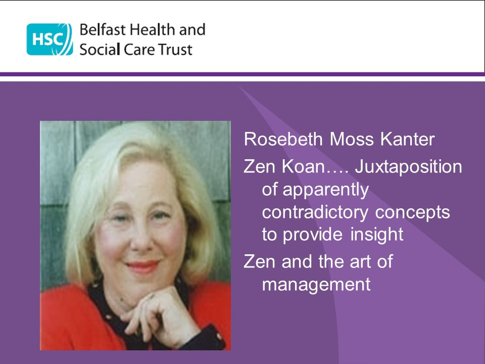 Rosebeth Moss Kanter Zen Koan…. Juxtaposition of apparently contradictory concepts to provide insight Zen and the art of management