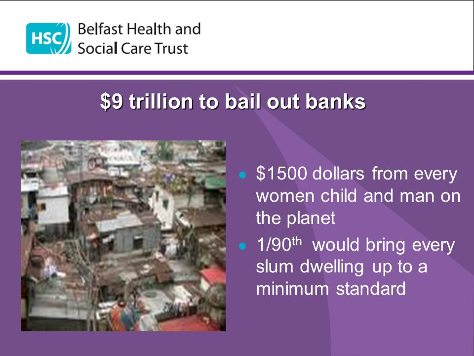 $9 trillion to bail out banks $1500 dollars from every women child and man on the planet 1/90 th would bring every slum dwelling up to a minimum standard