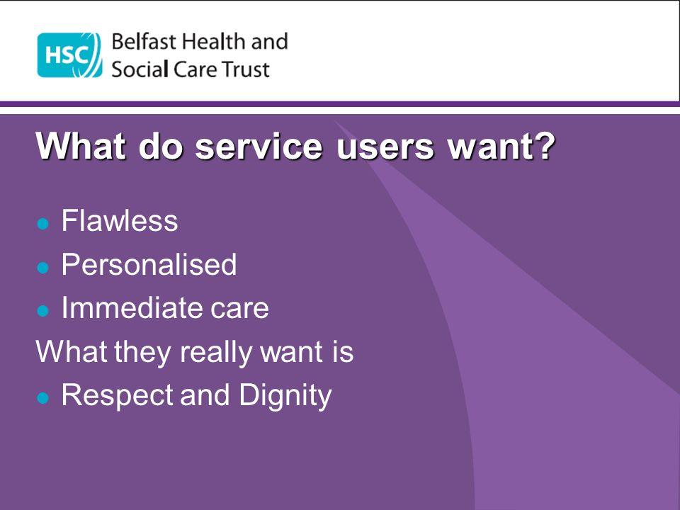 What do service users want? Flawless Personalised Immediate care What they really want is Respect and Dignity