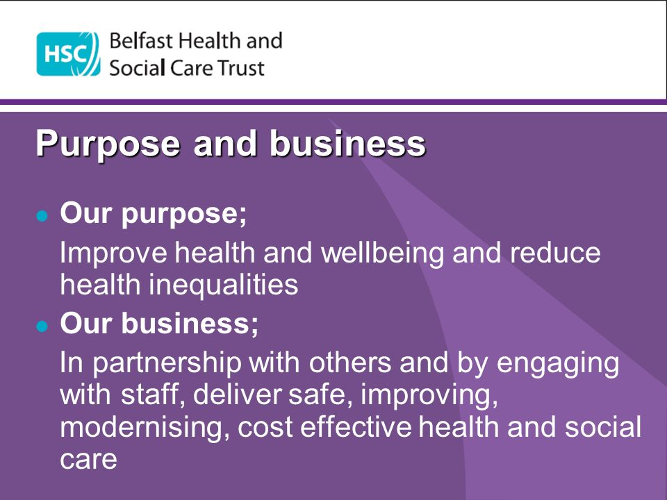 Purpose and business Our purpose; Improve health and wellbeing and reduce health inequalities Our business; In partnership with others and by engaging