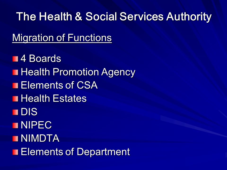 The Health & Social Services Authority Migration of Functions 4 Boards Health Promotion Agency Elements of CSA Health Estates DISNIPECNIMDTA Elements of Department