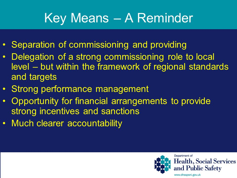 Key Means – A Reminder Separation of commissioning and providing Delegation of a strong commissioning role to local level – but within the framework of regional standards and targets Strong performance management Opportunity for financial arrangements to provide strong incentives and sanctions Much clearer accountability