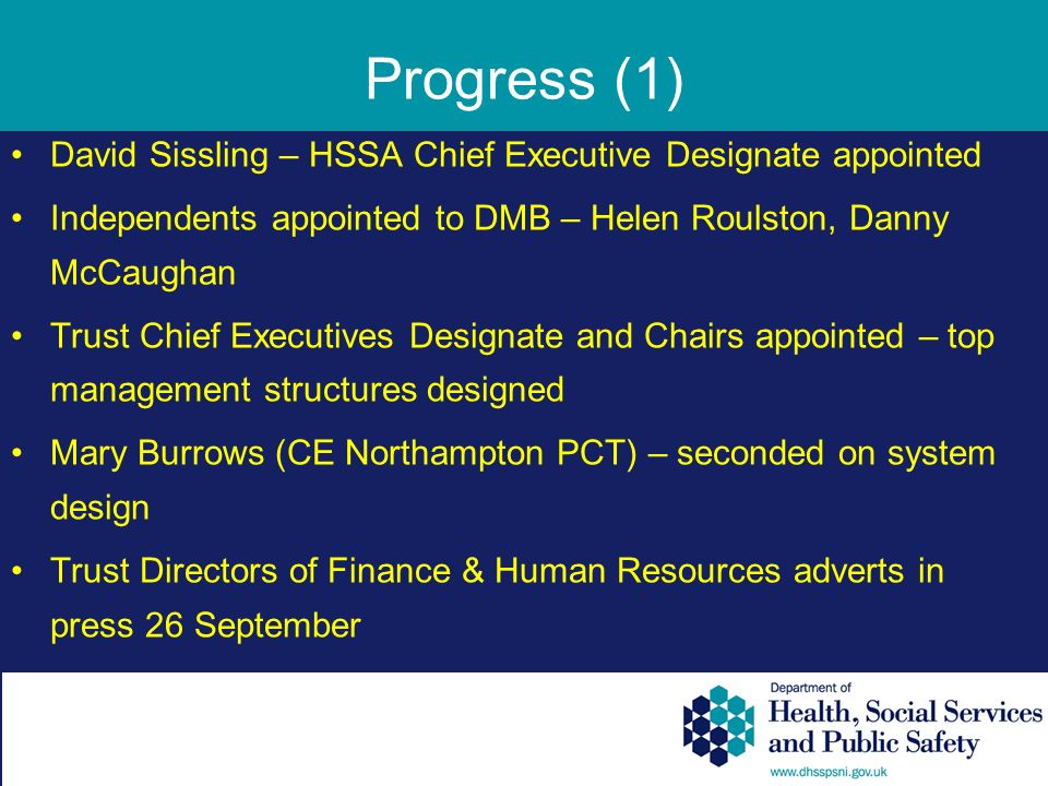Progress (1) David Sissling – HSSA Chief Executive Designate appointed Independents appointed to DMB – Helen Roulston, Danny McCaughan Trust Chief Executives Designate and Chairs appointed – top management structures designed Mary Burrows (CE Northampton PCT) – seconded on system design Trust Directors of Finance & Human Resources adverts in press 26 September