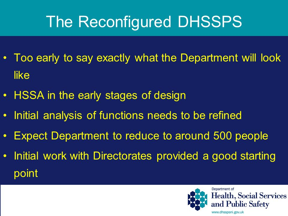 The Reconfigured DHSSPS Too early to say exactly what the Department will look like HSSA in the early stages of design Initial analysis of functions needs to be refined Expect Department to reduce to around 500 people Initial work with Directorates provided a good starting point