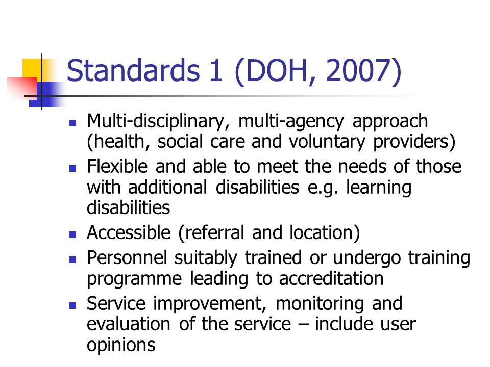Standards 1 (DOH, 2007) Multi-disciplinary, multi-agency approach (health, social care and voluntary providers) Flexible and able to meet the needs of