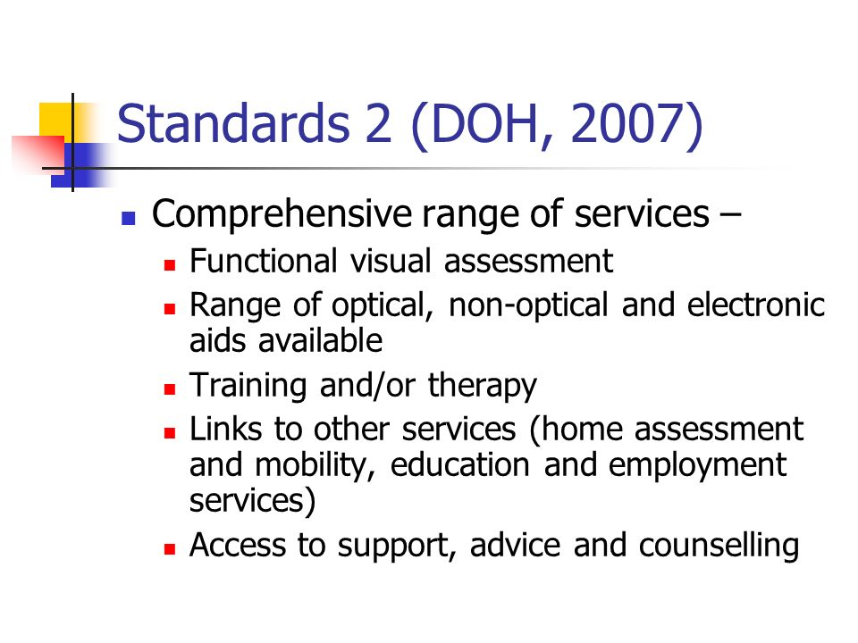 Standards 2 (DOH, 2007) Comprehensive range of services – Functional visual assessment Range of optical, non-optical and electronic aids available Tra