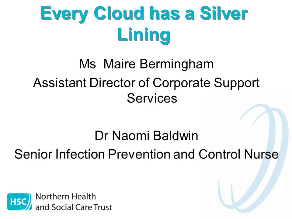 Every Cloud has a Silver Lining Ms Maire Bermingham Assistant Director of Corporate Support Services Dr Naomi Baldwin Senior Infection Prevention and