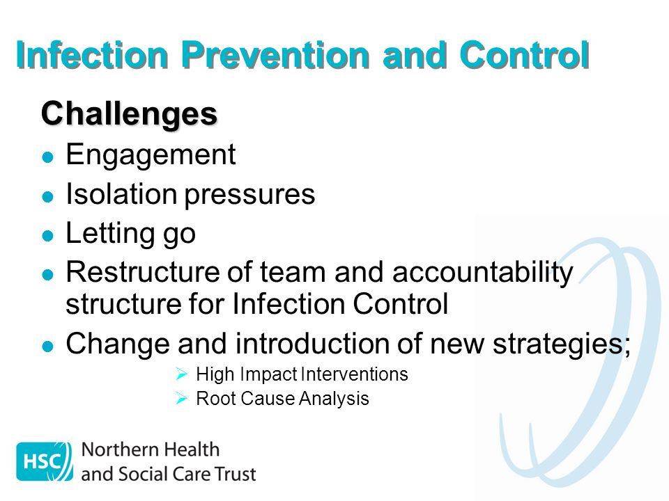 Infection Prevention and Control Challenges Engagement Isolation pressures Letting go Restructure of team and accountability structure for Infection Control Change and introduction of new strategies; High Impact Interventions Root Cause Analysis